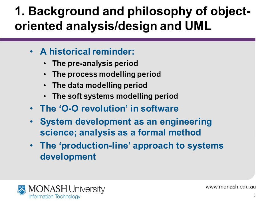 www.monash.edu.au 3 1. Background and philosophy of object- oriented analysis/design and UML A historical reminder: The pre-analysis period The proces