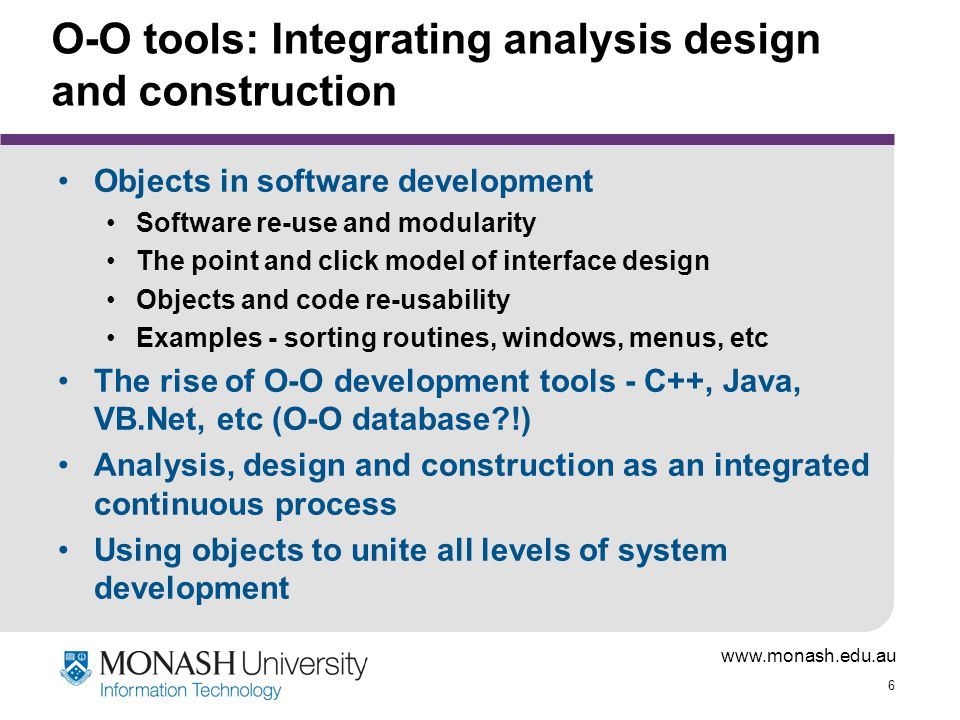 www.monash.edu.au 6 O-O tools: Integrating analysis design and construction Objects in software development Software re-use and modularity The point a