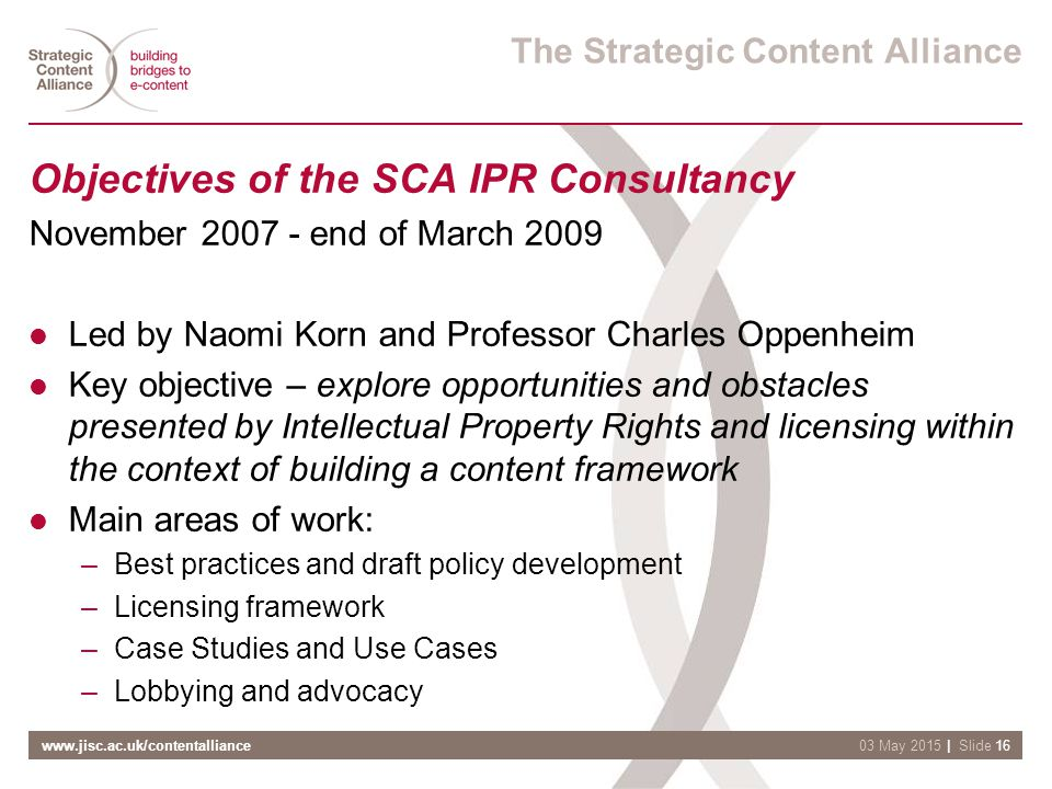 www.jisc.ac.uk/contentalliance| Slide 1603 May 2015 The Strategic Content Alliance Objectives of the SCA IPR Consultancy November 2007 - end of March 2009 Led by Naomi Korn and Professor Charles Oppenheim Key objective – explore opportunities and obstacles presented by Intellectual Property Rights and licensing within the context of building a content framework Main areas of work: –Best practices and draft policy development –Licensing framework –Case Studies and Use Cases –Lobbying and advocacy