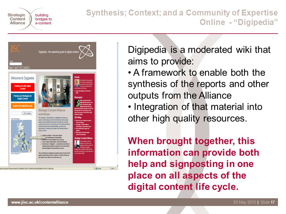 www.jisc.ac.uk/contentalliance| Slide 1703 May 2015 Synthesis; Context; and a Community of Expertise Online - Digipedia Digipedia is a moderated wiki that aims to provide: A framework to enable both the synthesis of the reports and other outputs from the Alliance Integration of that material into other high quality resources.