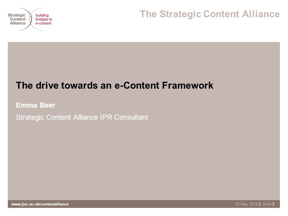 www.jisc.ac.uk/contentalliance| Slide 203 May 2015 The Strategic Content Alliance The drive towards an e-Content Framework Emma Beer Strategic Content Alliance IPR Consultant