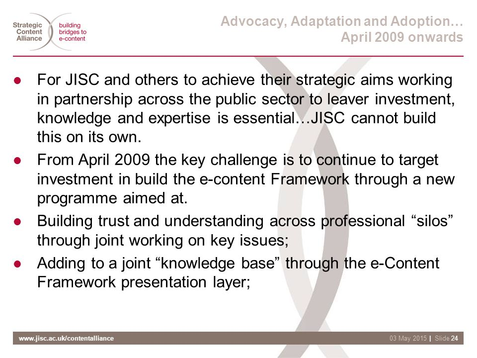 www.jisc.ac.uk/contentalliance| Slide 2403 May 2015 Advocacy, Adaptation and Adoption… April 2009 onwards For JISC and others to achieve their strategic aims working in partnership across the public sector to leaver investment, knowledge and expertise is essential…JISC cannot build this on its own.