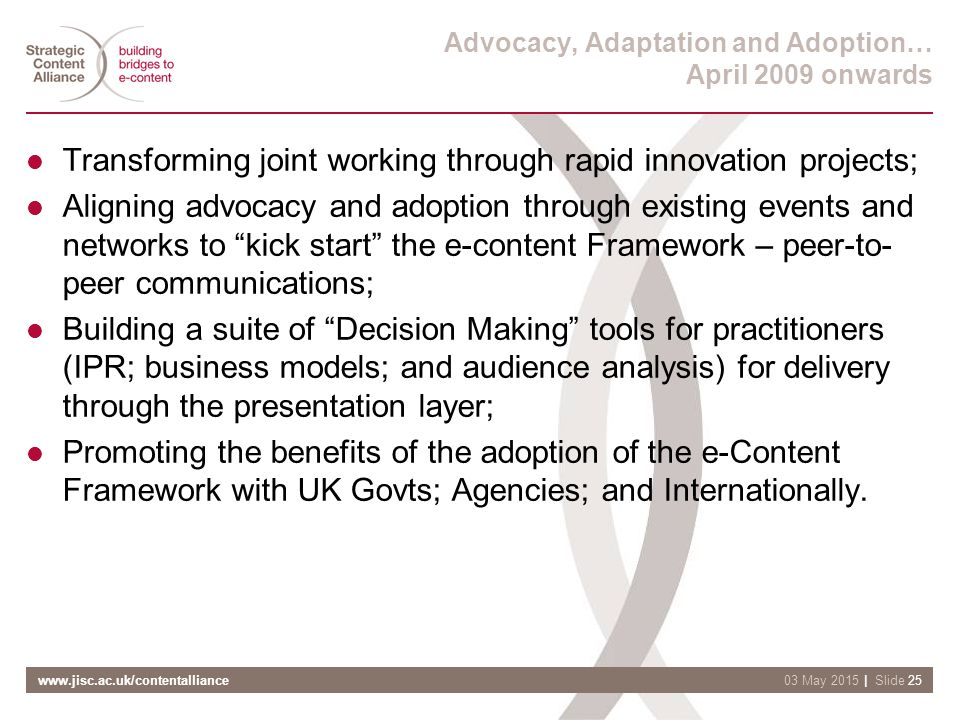 www.jisc.ac.uk/contentalliance| Slide 2503 May 2015 Advocacy, Adaptation and Adoption… April 2009 onwards Transforming joint working through rapid innovation projects; Aligning advocacy and adoption through existing events and networks to kick start the e-content Framework – peer-to- peer communications; Building a suite of Decision Making tools for practitioners (IPR; business models; and audience analysis) for delivery through the presentation layer; Promoting the benefits of the adoption of the e-Content Framework with UK Govts; Agencies; and Internationally.