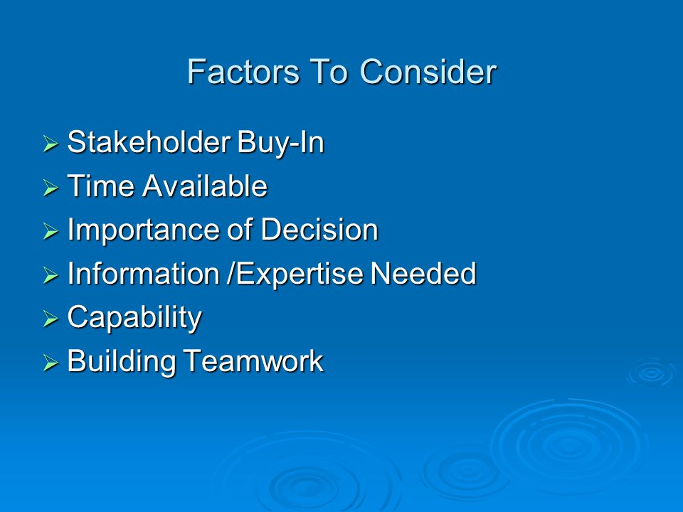 Factors To Consider  Stakeholder Buy-In  Time Available  Importance of Decision  Information /Expertise Needed  Capability  Building Teamwork