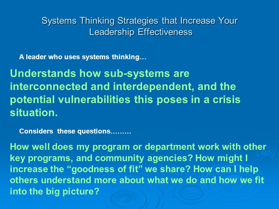 Systems Thinking Strategies that Increase Your Leadership Effectiveness A leader who uses systems thinking… Understands how sub-systems are interconnected and interdependent, and the potential vulnerabilities this poses in a crisis situation.