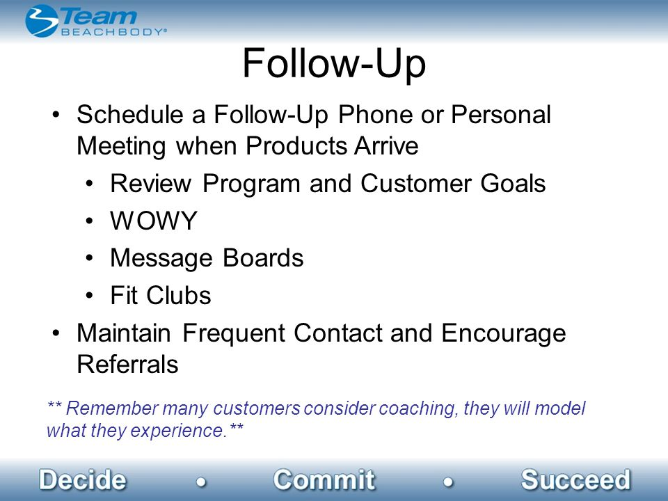 Follow-Up Schedule a Follow-Up Phone or Personal Meeting when Products Arrive Review Program and Customer Goals WOWY Message Boards Fit Clubs Maintain Frequent Contact and Encourage Referrals ** Remember many customers consider coaching, they will model what they experience.**