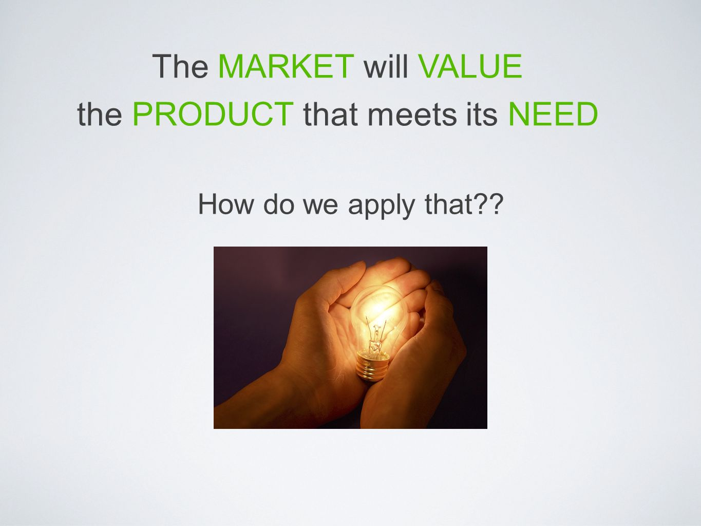 The MARKET will VALUE the PRODUCT that meets its NEED How do we apply that??