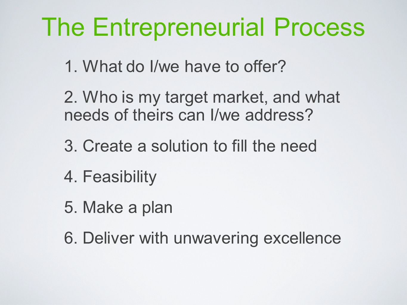 The Entrepreneurial Process 1. What do I/we have to offer? 2. Who is my target market, and what needs of theirs can I/we address? 3. Create a solution