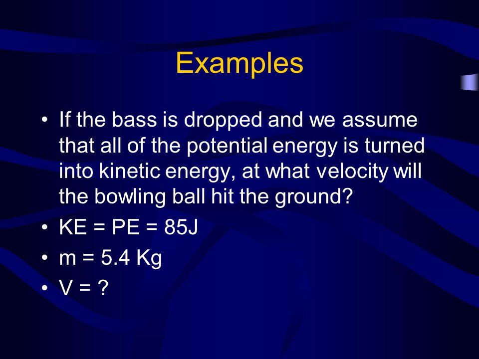 Examples KE = ½ mv 2 85 J = ½ (5.4 Kg) v 2 v 2 = 31.5 v = 5.6 m/s