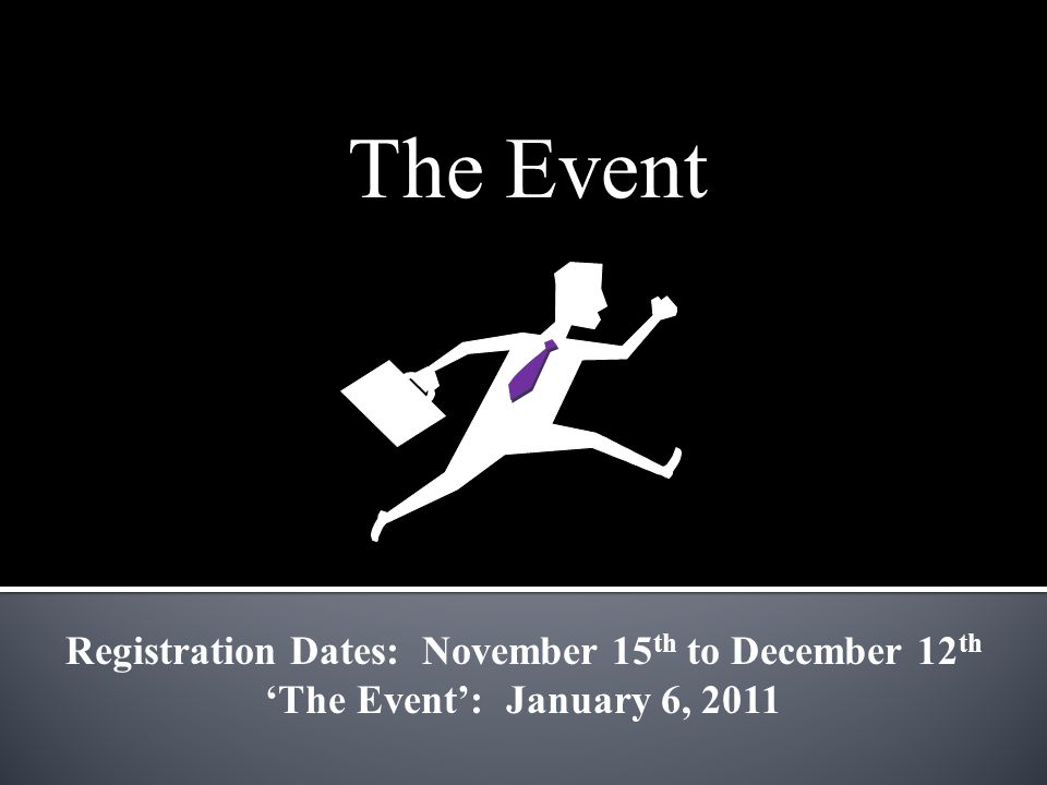 The Event Registration Dates: November 15 th to December 12 th 'The Event': January 6, 2011