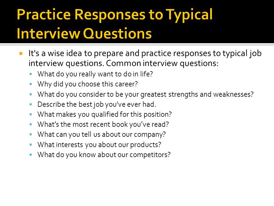  It s a wise idea to prepare and practice responses to typical job interview questions.