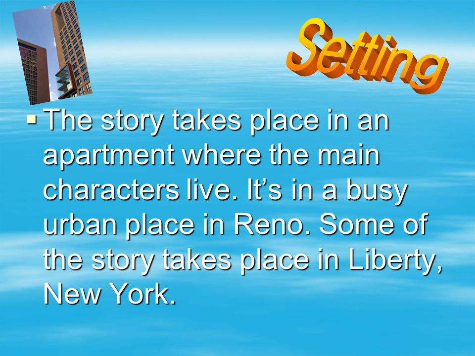  The story takes place in an apartment where the main characters live.