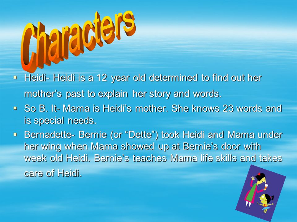  Heidi- Heidi is a 12 year old determined to find out her mother's past to explain her story and words.