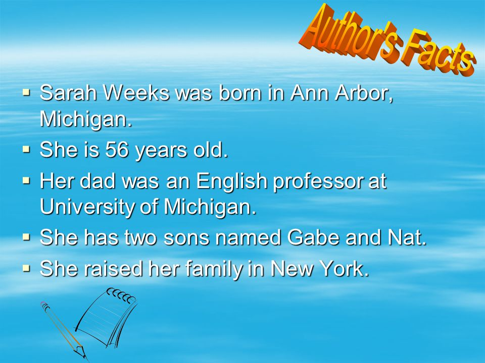  Sarah Weeks was born in Ann Arbor, Michigan. She is 56 years old.