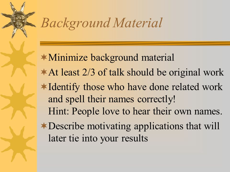 Background Material  Minimize background material  At least 2/3 of talk should be original work  Identify those who have done related work and spell their names correctly.