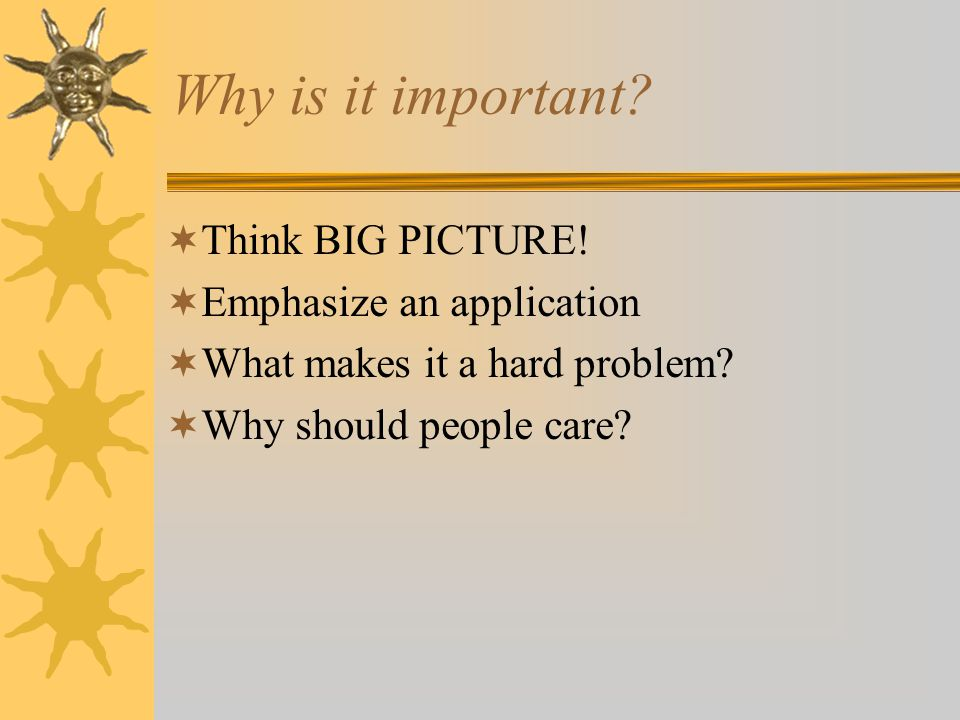 Why is it important.  Think BIG PICTURE.
