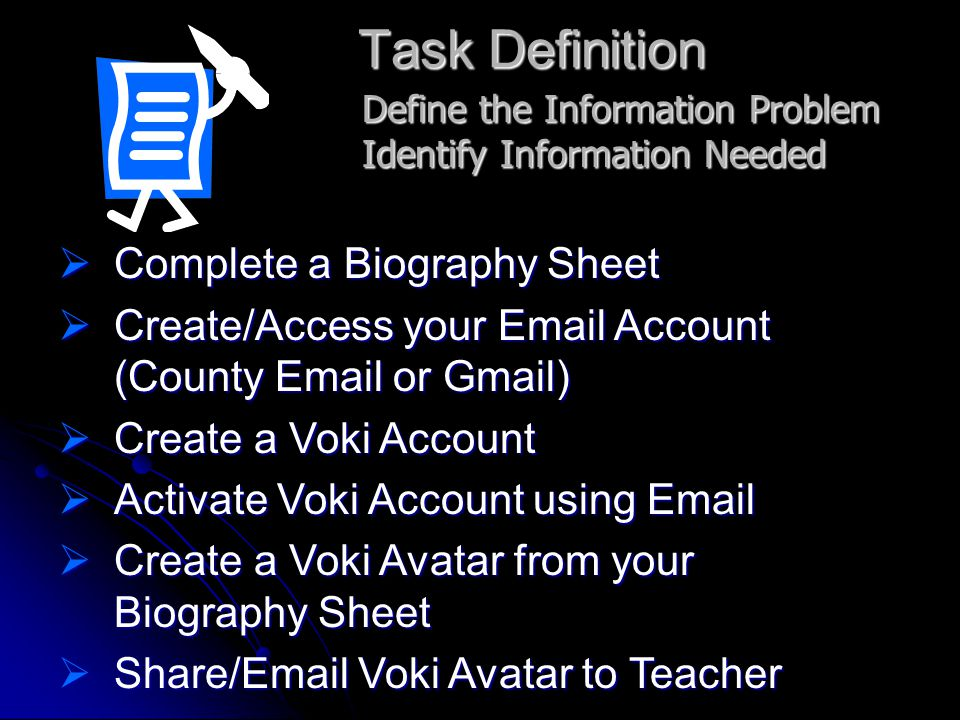 Task Definition  Complete a Biography Sheet  Create/Access your Email Account (County Email or Gmail)  Create a Voki Account  Activate Voki Account using Email  Create a Voki Avatar from your Biography Sheet  Share/Email Voki Avatar to Teacher Define the Information Problem Identify Information Needed
