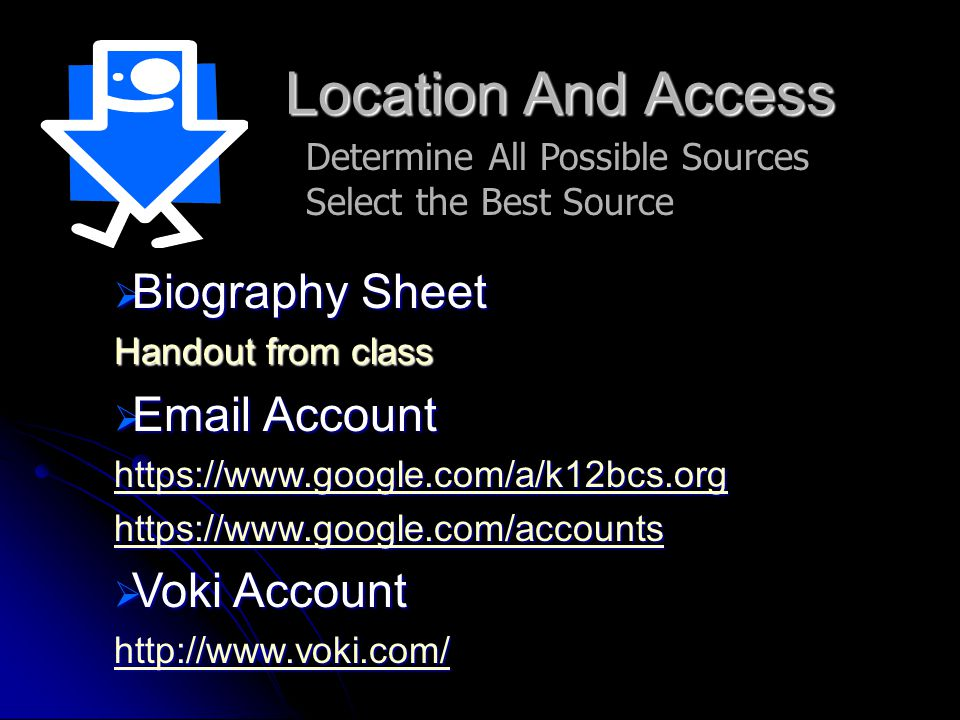 Location And Access Determine All Possible Sources Select the Best Source  Biography Sheet Handout from class  Email Account https://www.google.com/a/k12bcs.org https://www.google.com/accounts  Voki Account http://www.voki.com/