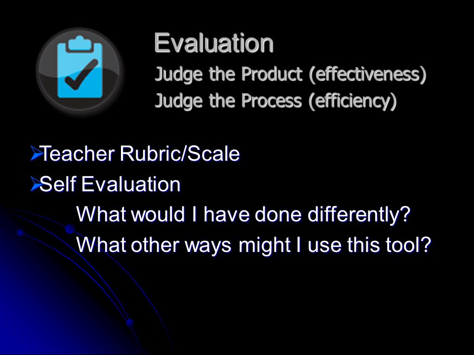 Evaluation Judge the Product (effectiveness) Judge the Process (efficiency)  Teacher Rubric/Scale  Self Evaluation What would I have done differently.