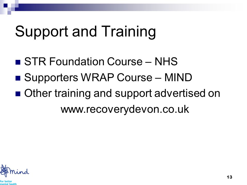 13 Support and Training STR Foundation Course – NHS Supporters WRAP Course – MIND Other training and support advertised on www.recoverydevon.co.uk