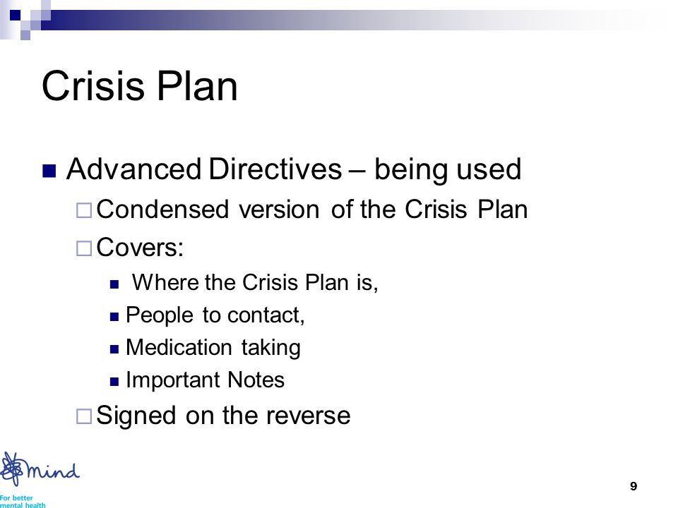 9 Crisis Plan Advanced Directives – being used  Condensed version of the Crisis Plan  Covers: Where the Crisis Plan is, People to contact, Medication taking Important Notes  Signed on the reverse