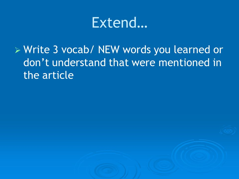 Extend…   Write 3 vocab/ NEW words you learned or don't understand that were mentioned in the article