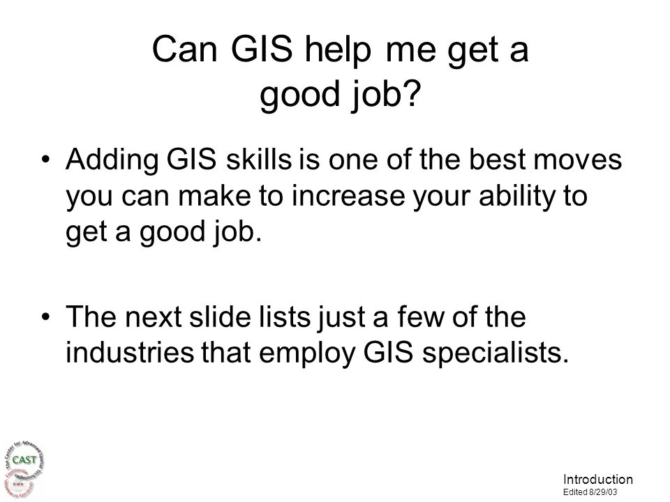 Introduction Edited 8/29/03 Adding GIS skills is one of the best moves you can make to increase your ability to get a good job.