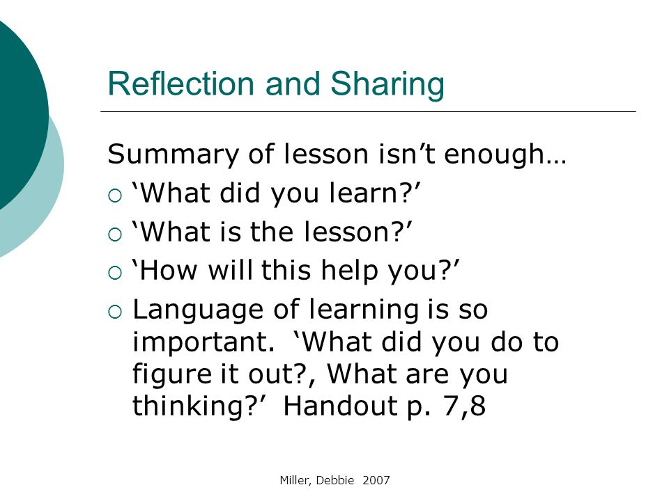 Miller, Debbie 2007 Reflection and Sharing Summary of lesson isn't enough…  'What did you learn '  'What is the lesson '  'How will this help you '  Language of learning is so important.