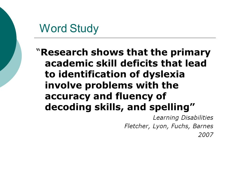 Word Study Research shows that the primary academic skill deficits that lead to identification of dyslexia involve problems with the accuracy and fluency of decoding skills, and spelling Learning Disabilities Fletcher, Lyon, Fuchs, Barnes 2007