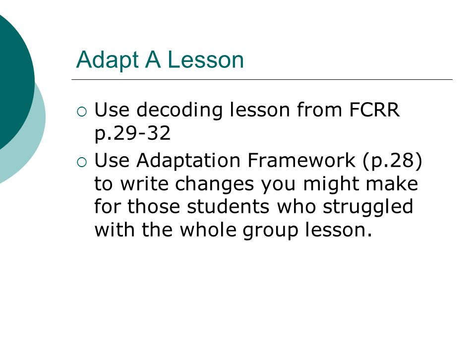Adapt A Lesson  Use decoding lesson from FCRR p.29-32  Use Adaptation Framework (p.28) to write changes you might make for those students who struggled with the whole group lesson.