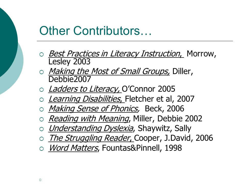 Other Contributors…  Best Practices in Literacy Instruction, Morrow, Lesley 2003  Making the Most of Small Groups, Diller, Debbie2007  Ladders to Literacy, O'Connor 2005  Learning Disabilities, Fletcher et al, 2007  Making Sense of Phonics, Beck, 2006  Reading with Meaning, Miller, Debbie 2002  Understanding Dyslexia, Shaywitz, Sally  The Struggling Reader, Cooper, J.David, 2006  Word Matters, Fountas&Pinnell, 1998 