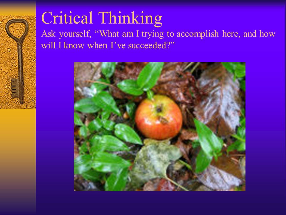 Critical Thinking Ask yourself, What am I trying to accomplish here, and how will I know when I've succeeded?