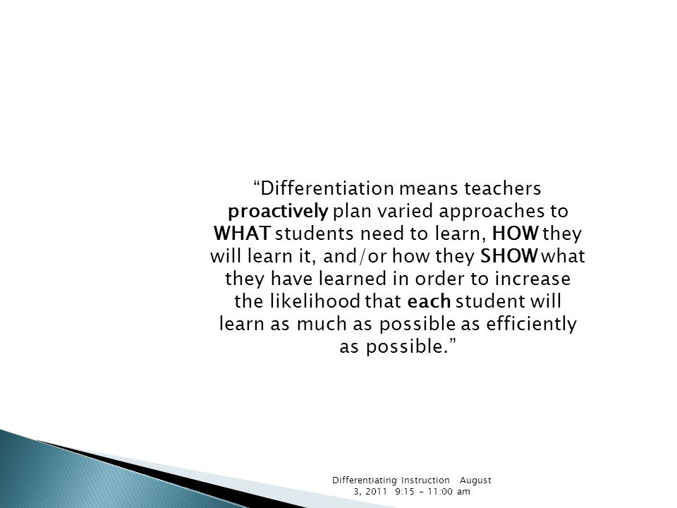 """Differentiating Instruction August 3, 2011 9:15 - 11:00 am """"Differentiation means teachers proactively plan varied approaches to WHAT students need to"""