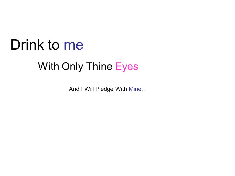 Drink to me With Only Thine Eyes And I Will Pledge With Mine…