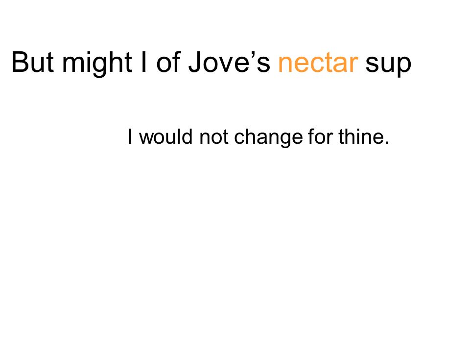 But might I of Jove's nectar sup I would not change for thine.