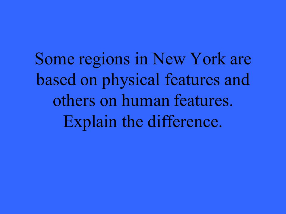 Some regions in New York are based on physical features and others on human features. Explain the difference.