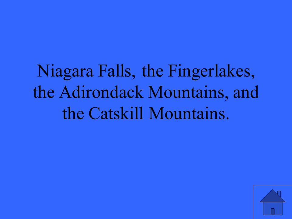 Niagara Falls, the Fingerlakes, the Adirondack Mountains, and the Catskill Mountains.