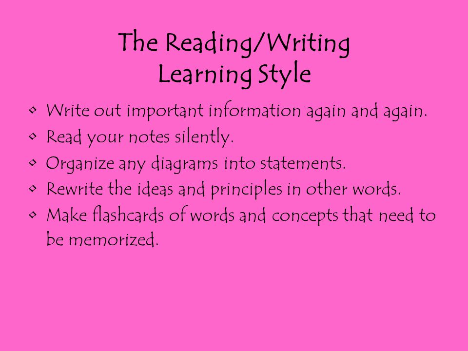 The Reading/Writing Learning Style Write out important information again and again. Read your notes silently. Organize any diagrams into statements. R