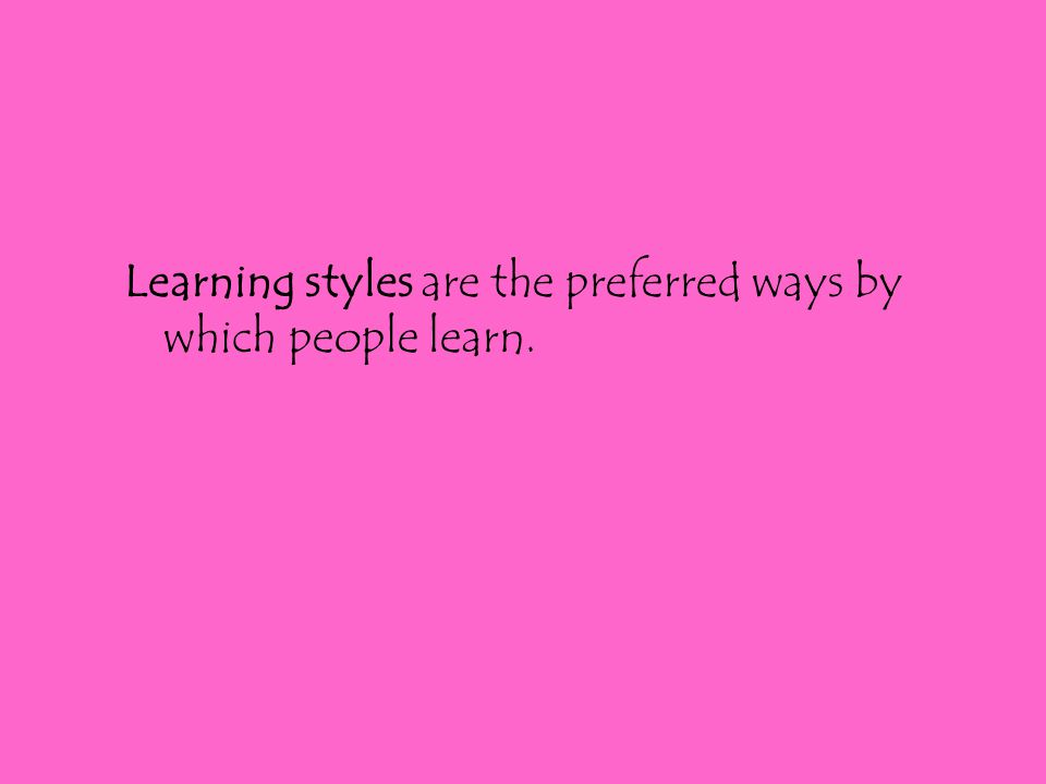 Learning styles are the preferred ways by which people learn.