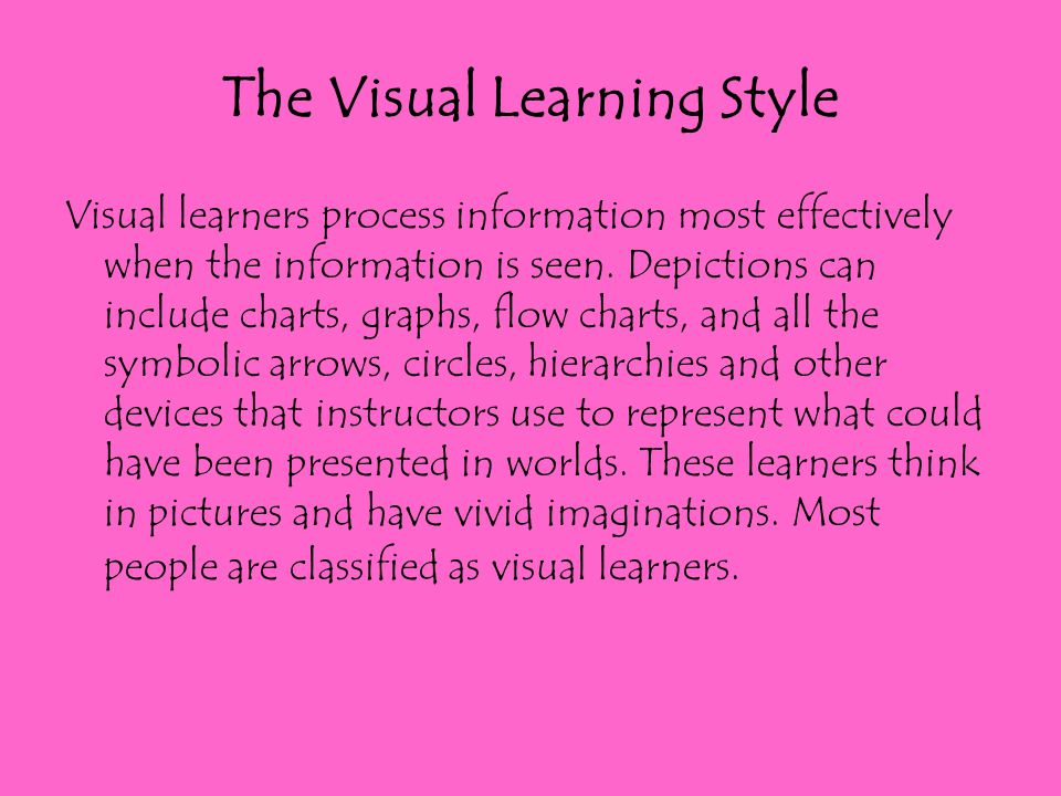 The Visual Learning Style Visual learners process information most effectively when the information is seen. Depictions can include charts, graphs, fl
