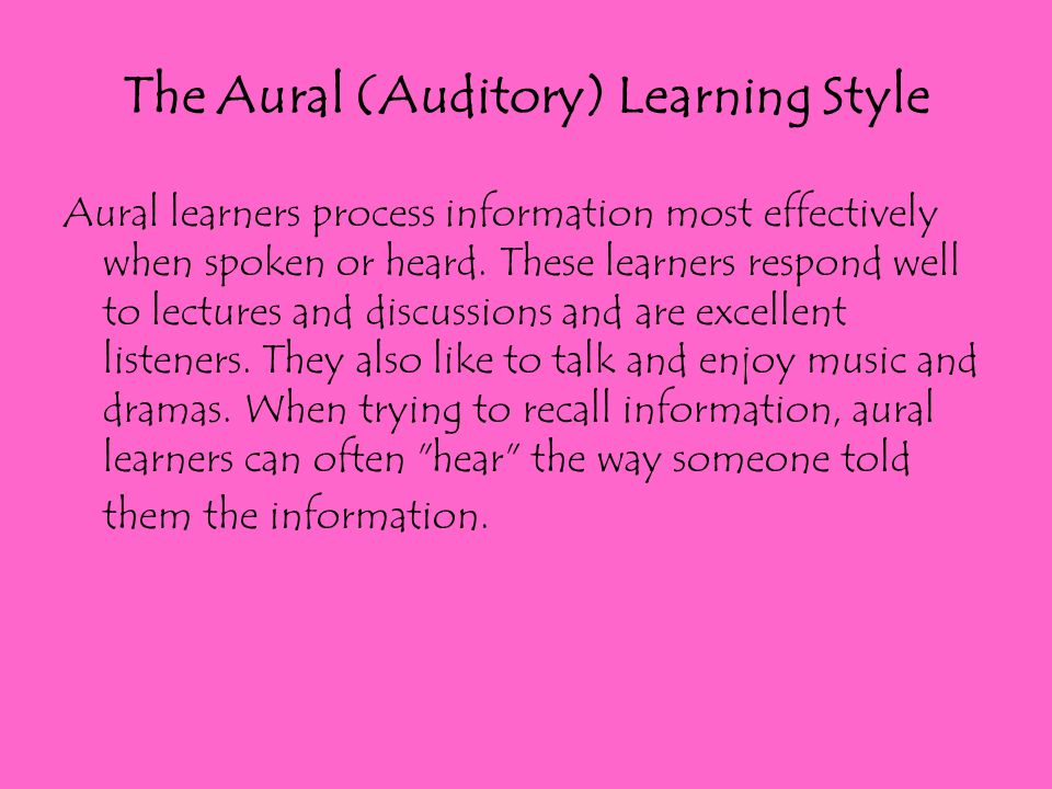 The Aural (Auditory) Learning Style Aural learners process information most effectively when spoken or heard. These learners respond well to lectures