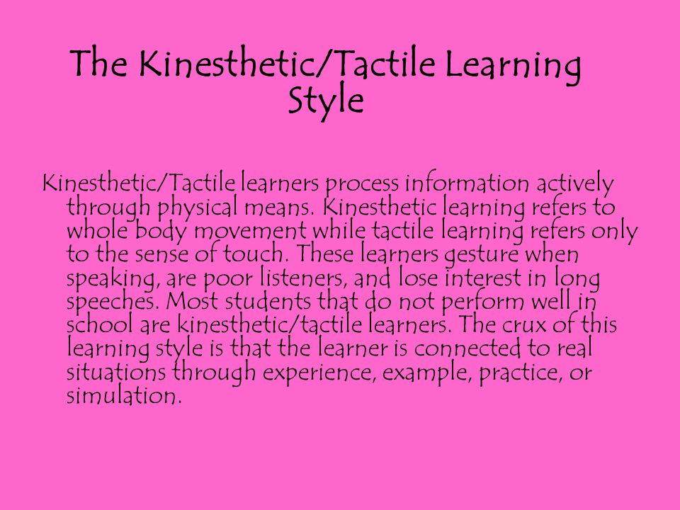 Kinesthetic/Tactile learners process information actively through physical means. Kinesthetic learning refers to whole body movement while tactile lea
