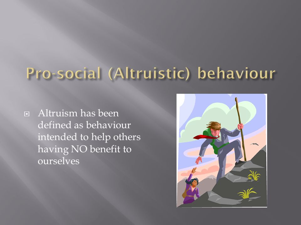  Altruism has been defined as behaviour intended to help others having NO benefit to ourselves