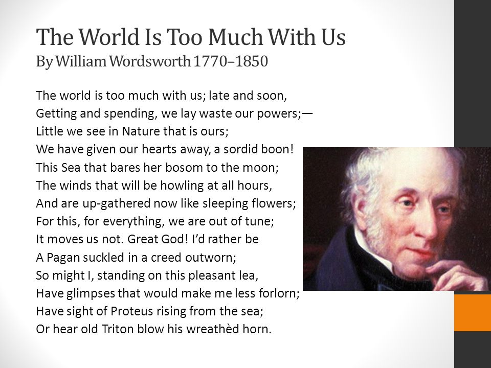 The World Is Too Much With Us By William Wordsworth 1770–1850 The world is too much with us; late and soon, Getting and spending, we lay waste our powers;— Little we see in Nature that is ours; We have given our hearts away, a sordid boon.