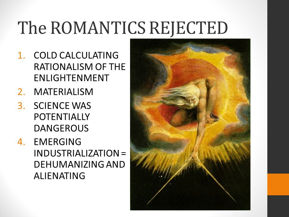 The ROMANTICS REJECTED 1.COLD CALCULATING RATIONALISM OF THE ENLIGHTENMENT 2.MATERIALISM 3.SCIENCE WAS POTENTIALLY DANGEROUS 4.EMERGING INDUSTRIALIZATION = DEHUMANIZING AND ALIENATING
