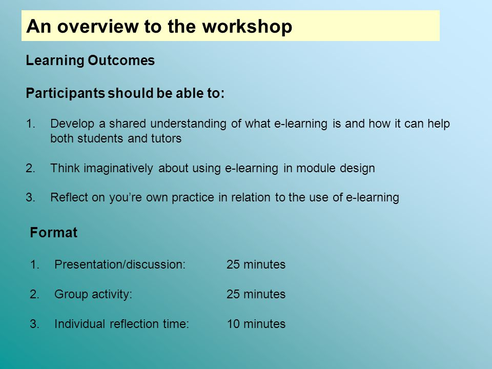 Learning Outcomes Participants should be able to: 1.Develop a shared understanding of what e-learning is and how it can help both students and tutors 2.Think imaginatively about using e-learning in module design 3.Reflect on you're own practice in relation to the use of e-learning Format 1.Presentation/discussion:25 minutes 2.Group activity: 25 minutes 3.Individual reflection time: 10 minutes An overview to the workshop