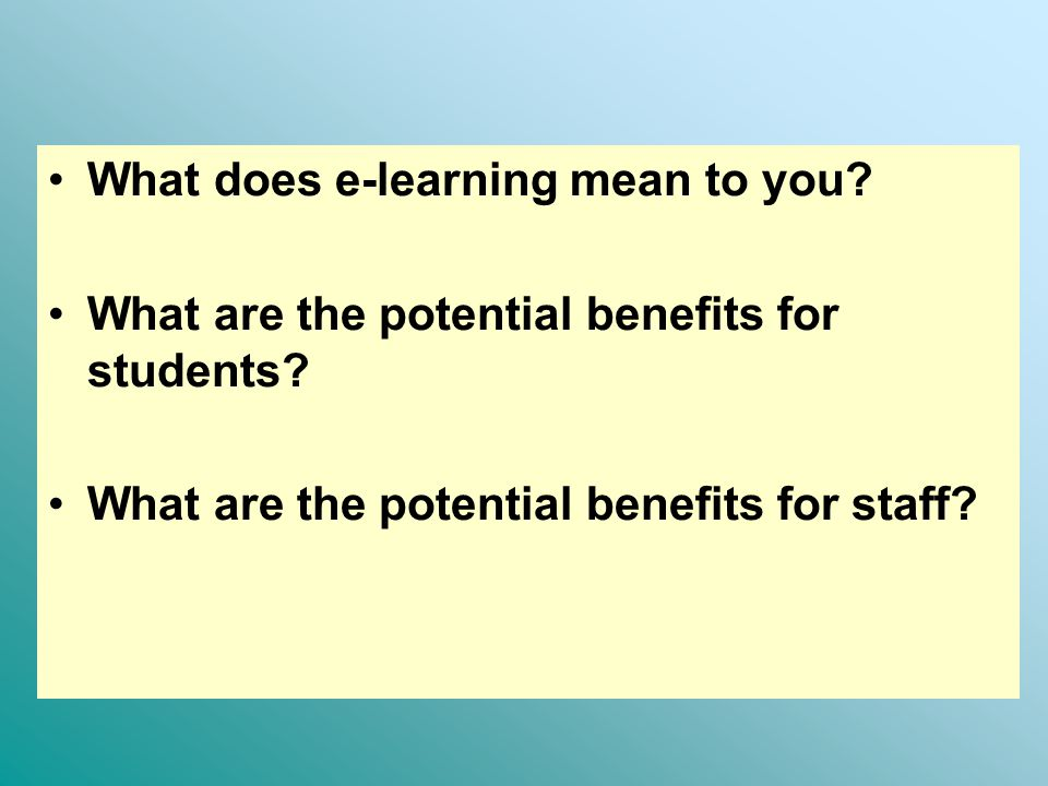 What does e-learning mean to you. What are the potential benefits for students.