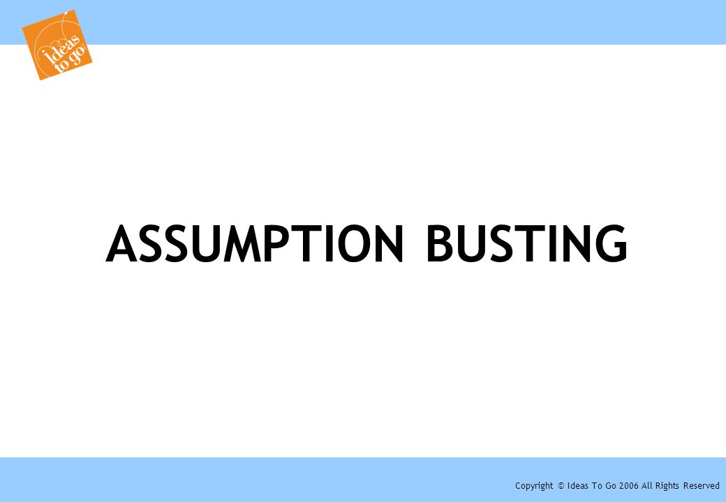 Copyright © Ideas To Go 2006 All Rights Reserved ASSUMPTION BUSTING