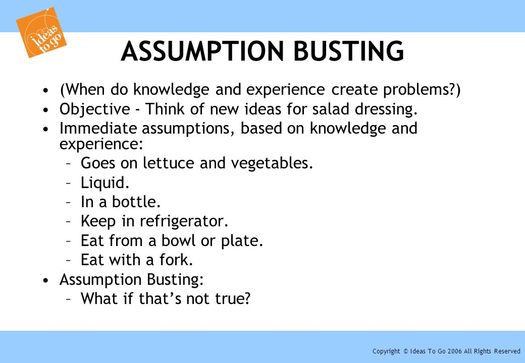 Copyright © Ideas To Go 2006 All Rights Reserved ASSUMPTION BUSTING (When do knowledge and experience create problems?) Objective - Think of new ideas