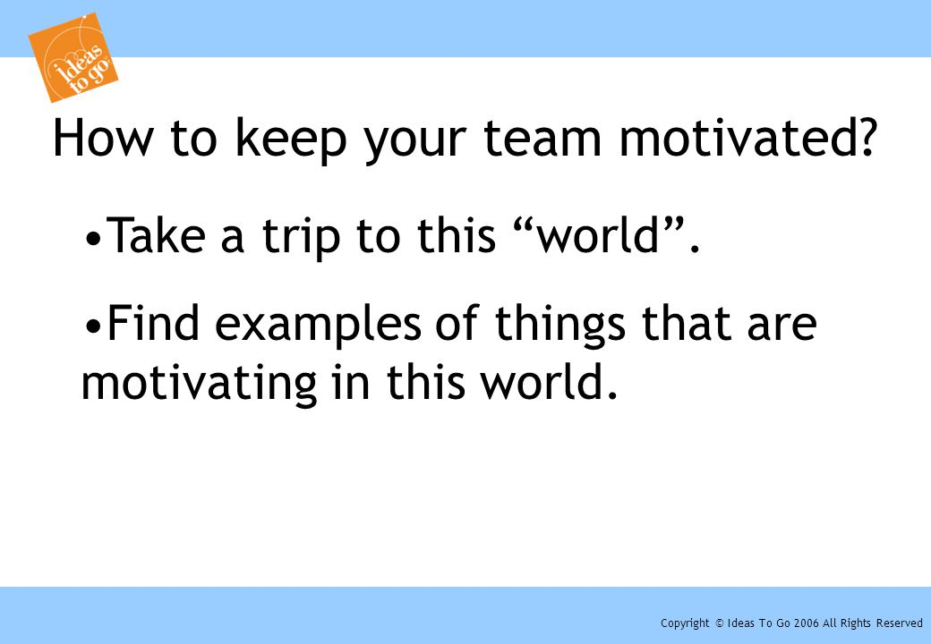"Copyright © Ideas To Go 2006 All Rights Reserved How to keep your team motivated? Take a trip to this ""world"". Find examples of things that are motiva"